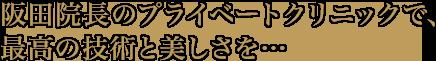 阪田院長のプライベートクリニックで、最高の技術と美しさを…